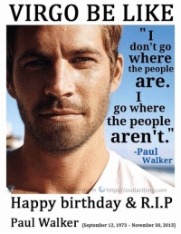"""Happy Birthday Paul Walker who would've turned 44 today. ♍️: VIRGO BE LIKE  """"  I  don't go  where  the people  are  go where  the people  aren't.""""  Paul  Walker  zodiacthingfnしhttps.//zodiacthing.com  Happy birthday & R.I.P  Paul Walker (Sepember 12,1973- November 3o, 2013) Happy Birthday Paul Walker who would've turned 44 today. ♍️"""