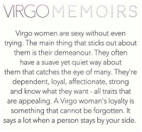 Sexy, Free, and Horoscope: VIRGO MEM  Virgo women are sexy without even  trying. The main thing that sticks out about  them is their demeanour. They often  have a suave yet quiet way about  them that catches the eye of many. They're  dependent, loyal, affectionate, strong  and know what they want all traits that  are appealing. A Virgo woman's loyalty is  something that cannot be forgotten. It  says a lot when a person stays by your side. Feb 21, 2017. Today is a great day for dinner over candle light. You will be romantic, and your cooking skills ..... ....FOR FULL HOROSCOPE VISIT: http://horoscope-daily-free.net/virgo