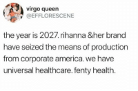 America, Rihanna, and Queen: virgo queen  @EFFLORESCENE  the year is 2027.rihanna &her brand  have seized the means of production  from corporate america. we have  universal healthcare. fenty health.
