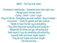 Relationships, Respect, and Virgo: VIRGO The One that Waits  Dominant in relationships Someone loves them right now  Aways wants the last word  Caring Smart Loud-Loyal  Easy to tak to Everything you ever wanted-Easy to please  A pushover Loves to gamble and take chances  Needs to have the last say ineverything  They think they know everything andusually do  Respectful to others but you wilquickly lose  their respect if you do something untrustworthy  towards them and never regain respect  They do not forgive and never forget  The one and only