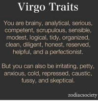 Petty, Exercise, and Free: Virgo Traits  You are brainy, analytical, serious,  competent, scrupulous, sensible,  modest, logical, tidy, organized,  clean, diligent, honest, reserved  helpful, and a perfectionist.  But you can also be irritating, petty,  anxious, cold, repressed, caustic,  fussy, and skeptical.  zodiacsociety Dec 21, 2016. You exercise to the point of exhaustion. It is important for you to be perfectly trained. Besides body, you also need spiritual strength and  .....FOR FULL HOROSCOPE VISIT: http://horoscope-daily-free.net