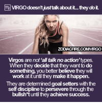 "Life, Work, and Goal: VIRGodoesn't just talkaboutit... they doit.  ZODIACFIRECOMMRGO  Virgos are not all talk no action'types  When they decide that they want to do  something, you better believe they will  work at it until they make it happen  They are determined goal setters with the  self discipline topersevere through the  bullsh t until they achieve success. VIRGO doesn't just ""talk"" about it... 🔥  Via Virgo Life ♍"