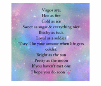 mooning: Virgos are;  Hot as fire  Cold as ice  Sweet as sugar & everything nice  Bitchy as fuck  Loyal as a soldier  They'll be your armour when life gets  colder.  Bright as the sun  Pretty as the moon  If you haven't met one  I hope you do soon