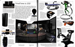 What we thought 2020 would be like in 2004: Virtual home in 2020  Massage rollers move  the length of the couch  Screen displays  advice  RELAXATION SERVICE  The future family will  be able to relax using a  therapy couch. Sensitive  arms and rollers will  Virtual station  HOMES OF THE FUTURE will be considerably different from  those of the 20th century. They will be energy-efficient and  simple to clean and maintain. They will have access to the  gently massage tired body  aches  parts, easing away  combines  thought control  technology  with artificial  sensory feedback  and pains. The couch will  be linked to a special  physiotherapy service,  which will give expert  advice on health,  diet, and exercise.  outside world via a global communications  network, making it easy to run a business, do  the shopping, and plan a winter vacation, all  from the comfort of a living room. There will  be an integrated management system, with  heating, lighting, and security controls that react  to the needs of the occupants. The walls will be constructed  from new interactive materials that are able to change  appearance at the touch of a button to suit a particular  mood, while high-resolution wraparound video  IDEAL HOME  By the year 2020, some of us might be lucky enough  to live in homes with all the latest technology. They  will be built from durable materials that require  little maintenance. Fully automated, they will react  changes in the weather and adjust heating and  cooling controls to maintain a pleasant environment.  VIRTUAL REALITY TRAINER  The 2020 home will have its  own virtual reality machine.  With this, the family will be able  to practice dangerous sports such  as mountain climbing or bungee  jumping, or visit exotic locations  on a virtual  vacation at  the touch of  WRIST SET  Unlike conventional  watches, which only tell the  time and date or do simple  computing tasks, this wrist  set will provide information  the wearer desires, for  example, the spo
