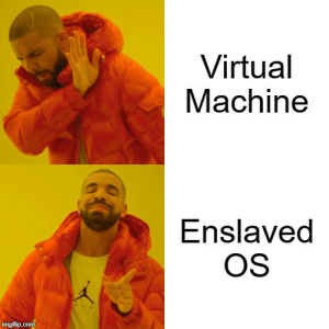 Ah yes, enslaved OS: Virtual  Machine  Enslaved  OS  AIR  imgflip.com Ah yes, enslaved OS