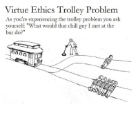 """virtu: Virtue Ethics Trolley Problem  As you're experiencing the trolley problem you ask  yourself: """"What would that chill guy I met at the  bar do?""""  ?000"""