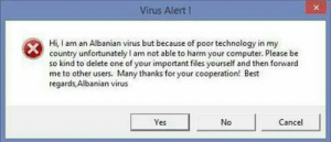 Best, Computer, and Technology: Virus Alert!  Hi, am an Albanian virus but because of poor technology in my  country unfortunately l am not able to harm your computer. Please be  so kind to delete one of your important files yourself and then forward  me to other users. Many thanks for your cooperation! Best  regards Albanian virus  Yes  No  Cancel