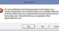 "Best, Computer, and Http: Virus Alert!  Hi, I am an Albanian virus but because of poor technology in my  country unfortunately am not able to harm your computer. Please be  so kind to delete one of your important files yourself and then forward  me to other users. Many thanks for your cooperation! Best  regards,Albanian virus  e5  No  Cance <p>Deleting my files now via /r/wholesomememes <a href=""http://ift.tt/2tiDhn8"">http://ift.tt/2tiDhn8</a></p>"