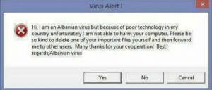 Smh, Best, and Computer: Virus Alert!  Hi, I am an Albanian virus but because of poor technology in my  country unfortunately am not able to harm your computer. Please be  so kind to delete one of your important files yourself and then forward  me to other users. Many thanks for your cooperation! Best  regards,Albanian virus  Yes  No  Cancel Smh... Viruses in Albania are something else