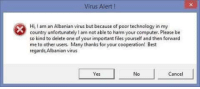 Best, Computer, and Technology: Virus Alert I  Hi,I am an Albanian virus but because of poor technology in my  country unfortunately l am not able to harm your computer. Please be  so kind to delete one of your important files yourself and then forwarc  me to other users. Many thanks for your cooperation! Best  regards Albanian virus  Yes  No  Cancel Ah yes, the infamous albanian virus