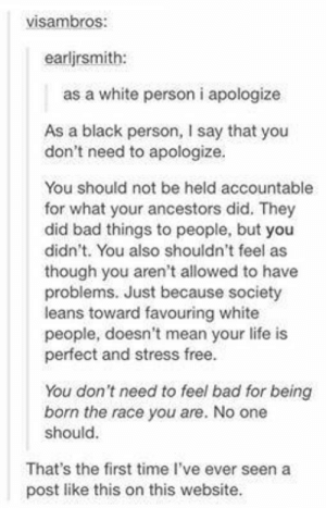 Bad, Life, and Tumblr: visambros  earljrsmith:  as a white person i apologize  As a black person, I say that you  don't need to apologize  You should not be held accountable  for what your ancestors did. They  did bad things to people, but you  didn't. You also shouldn't feel as  though you aren't allowed to have  problems. Just because society  leans toward favouring white  people, doesn't mean your life is  perfect and stress free  You don't need to feel bad for being  born the race you are. No one  should  That's the first time I've ever seen a  post like this on this website Wholesome tumblr