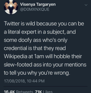 I've seen the all the episodes of House, trust me I'm practically a doctor by mynameisAC MORE MEMES: Visenya Targaryen  @DOMXNXQUE  Twitter is wild because you can be  a literal expert in a subject, and  some doofy ass who's only  credential is that they read  Wikipedia at 1am will hobble their  slew-footed ass into your mentions  to tell you why you're wrong.  17/08/2018, 10:44 PM  16.4K Retweets 71K L ikes I've seen the all the episodes of House, trust me I'm practically a doctor by mynameisAC MORE MEMES