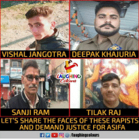 Justice, Indianpeoplefacebook, and Ram: VISHAL JANGOTRA DEEPAK KHAJURIA  LAUGHING  Colour  SANJI RAM  TILAK RAJ  LET'S SHARE THE FACES OF THESE RAPISTS  AND DEMAND JUSTICE FOR ASIFA  a 2 回5/laughingcolours #JusticeForAsifa