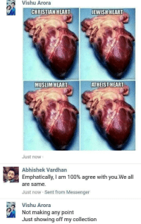 Muslim, Heart, and Messenger: Vishu Arora  CHRISTIAN HEART  EWISH HEART  MUSLIM HEART  ATHEIST HEART  Just now  Abhishek Vardhan  Emphatically, I am 1 00% agree with you,We all  are same.  Just now Sent from Messenger  Vishu Arora  Not making any point  Just showing off my collection MeIRL