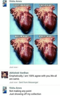 Anaconda, Memes, and Muslim: Vishu Arora  CHRISTIAN HEART  JEWISH HEART  MUSLIM HEART  ATHEIST HEART  Just now  Abhishek Vardhan  Emphatically, I am 100% agree with you.We all  are same  Just now Sent from Messenger  Vishu Arora  Not making any point  Just showing off my collection Were all same via /r/memes https://ift.tt/2oq0eTR