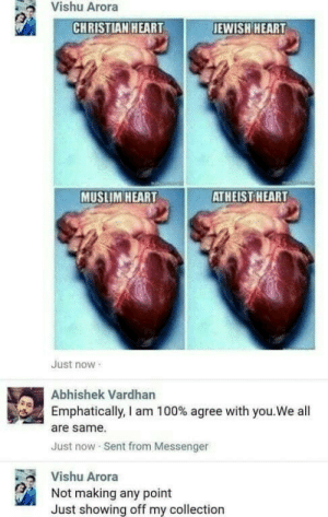 Anaconda, Dank, and Memes: Vishu Arora  CHRISTIAN HEART  JEWISH HEART  MUSLIM HEART  ATHEIST HEART  Just now  Abhishek Vardhan  Emphatically, I am 100% agree with you.We all  are same  Just now Sent from Messenger  Vishu Arora  Not making any point  Just showing off my collection Were all same by Corazon95 MORE MEMES