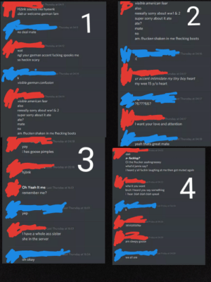 Screenshots from my German friend who doesn't use Reddit. She was in a voice call with multiple people when this guy PMed her: visible american fear  st Thursday at 04:11  2  also  Hjönk sounas 1ike hyewnk  dab ur welcome german fam  reeeally sorry about ww1 & 2  1  super sorry about it ate  ate?  t Thursday at 04:11  mate  no deal mate  no  am fhucken shaken in me fhecking boots  Thursday at 04:12  wat  Thursday at 04:16  ngl your german accent fucking spooks me  so heckin scary  st Thursday at 04:14  ursday at 04:17  ur accent intimidate my tiny boy heart  visible german confusion  my wee 15 y/o heart  Thursday at 0414  ast Thursday at 04:17  visible american fear  ?B???BB?  also  reeeally sorry about ww1 & 2  super sorry about it ate  PThursday at 04:17  ate?  I want  love and attention  mate  your  no  am fhucken shaken in me fhecking boots  st Thursday at 04:18  Thursday at 04:18  yeah thats great mate  yay  Friday at 04:02  i has goose pimples  dab  a-fucking?  Oi the fhucker aaahngreeeey  what'd jamie say?  i heard y'all fuckin laughing at me then got muted again  mThursday at 05:18  hjönk  4  ast Friday at 04:22  wha'd you want  bruh I heard you say something  i hear blah blah blah speak  Oh Yeah It me Last Thursday at 16:01  remember me?  Last Friday at 04:24  ast Thursday at 16:01  yep  last Friday at 04:26  WHI Ne  Last Thursday at 16:01  I have a whole ass sister  Friday at 04:39  she in the server  am sleepy goose  Last Friday at 04:39  ast Thursday at 16:54  we all are  oh okay  3 Screenshots from my German friend who doesn't use Reddit. She was in a voice call with multiple people when this guy PMed her
