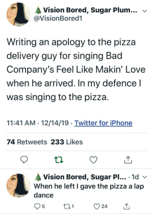 Ordering Pizza: Vision Bored, Sugar Plum... v  @VisionBored1  Writing an apology to the pizza  delivery guy for singing Bad  Company's Feel Like Makin' Love  when he arrived. In my defence I  was singing to the pizza.  11:41 AM - 12/14/19 · Twitter for iPhone  74 Retweets 233 Likes  Vision Bored, Sugar PI... · 1d v  When he left I gave the pizza a lap  •..  dance  24 Ordering Pizza