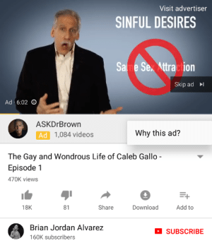Life, Sex, and Tumblr: Visit advertiser  SINFUL DESIRES  Same Sex Attraction  Skip ad  Ad. 6:02  ASKDrBrown  Ad  1,084 videos  Why this ad?  The Gay and Wondrous Life of Caleb Gallo  Episode 1  470K views  1  18K  81  Share  Download  Add to  Brian Jordan Alvarez  160K subscribers  SUBSCRIBE pro-gay: dippyface:  🤔 It's like so weird how I'm gonna physically murder YouTube  …….