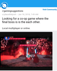 3d3240776c4b5c Community, Final Boss, and Game: Visit Community r/gamingsuggestions  u/plausiblejosh Jan 18, 2018, 7:49 AM Looking for a co-op game where the final  boss is ...