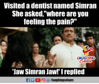 "Pain, Indianpeoplefacebook, and Simran: Visited a dentist named Simran  She asked,""where are you  feeling the pain?""  LAUGHING  'Jaw Simran Jaw!' Ireplied  ra 2 0回够/laugh ingcolours"