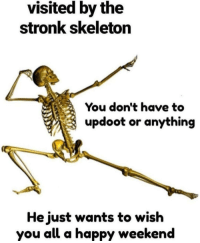 Thanks stronk skeleton!: visited by the  stronk skeleton  You don't have to  updoot or anything  He just wants to wish  you all a happy weekend Thanks stronk skeleton!