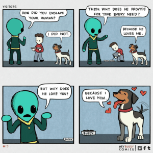 how did you enslave your human: VISITORS  THEN WHY DOES HE PROVIDE  HOW DID YOU ENSLAVE  FOR YOUR EVERY NEED?  YOUR HUMAN?  BECAUSE HE  I DID NOT.  LOVES ME.  BUODY UOY  BUT WHY DOES  HE LOVE YOU?  BECAUSE I  LOVE HIM.  BUDDY  BUDDY  2414  #15  HEYBUDDY  COMICS how did you enslave your human