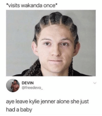 Being Alone, Kylie Jenner, and Memes: visits wakanda once*  DEVIN  @freedevo  aye leave kylie jenner alone she just  had a baby Why aren't you following @masonrayparker ? He smoked a tide pod 😂🔥