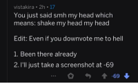 Shake My Head: vistakira. 2h 17  You just said smh my head which  means: shake my head my head  dit: Even iT vou downvote me to hell  1. Been there already  2. l'll just take a screenshot at -69  69市