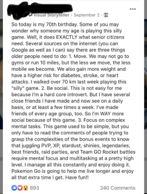"""Posted in my local PokémonGo group. Shows how these new games aren't just silly. They bring people together.: Visual Storyteller  September 2  So today is my 70th birthday. Some of you may  wonder why someone my age is playing this silly  game. Well, it does EXACTLY what senior citizens  need. Several sources on the internet (you can  Google as well as I can) say there are three things  older people need to do: 1. Move. We may not go to  gyms or run 10 miles, but the less we move, the less  mobile we become. We also gain more weight and  have a higher risk for diabetes, stroke, or heart  attacks. I walked over 70 km last week playing this  """"silly"""" game. 2. Be social. This is not easy for me  because l'm a hard core introvert. But I have several  close friends I have made and now see on a daily  basis, or at least a few times a week. I've made  friends of every age group, too. So l'm WAY more  social because of this game. 3. Focus on complex  mental tasks. This game used to be simple, but you  only have to read the comments of people trying to  grasp the complexities of the bonus events to know  that juggling PVP, XP, stardust, shinies, legendaries,  best friends, raid parties, and Team GO Rocket battles  require mental focus and multitasking at a pretty high  level. I manage all this constantly and enjoy doing it.  Pokemon Go is going to help me live longer and enjoy  all that extra time I get. Have fun!!  DO 893  240 Comments Posted in my local PokémonGo group. Shows how these new games aren't just silly. They bring people together."""