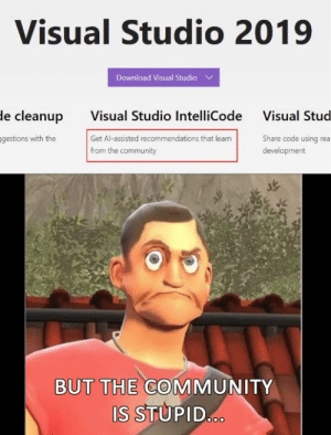 Just what I wanted, Microsoft: Visual Studio 2019  Download Visual Studio  Visual Studio IntelliCode  Get Al-assisted recommendations that learn  from the community  le cleanup  Visual Stud  gestions with the  Share code using rea  development  BUT THE COMMUNITY  S STUPID Just what I wanted, Microsoft