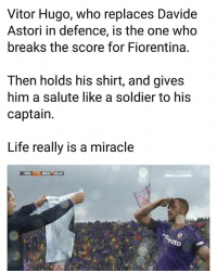 Life, Memes, and 🤖: Vitor Hugo, who replaces Davide  Astori in defence, is the one who  breaks the score for Fiorentina.  Then holds his shirt, and gives  him a salute like a soldier to his  captain.  Life really is a miracle  FIO 1-O BEN25:47 R.I.P. Astori 😢😍⚽️👍