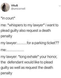 "plead: Vitu$  @umcornell  in court*  me: *whispers to my lawyer* i want to  plead guilty also request a death  penalty  my lawyer:  r.r a parking ticket??  my lawyer: ""long exhale* your honor,  the defendant would like to plead  guilty as well as request the death  penalty"