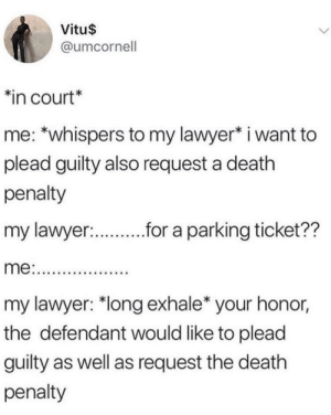 "It be like that sometimes by I-Fight-Bears MORE MEMES: Vitu$  @umcornell  in court*  me: *whispers to my lawyer* i want to  plead guilty also request a death  penalty  my lawyer:  r.r a parking ticket??  my lawyer: ""long exhale* your honor,  the defendant would like to plead  guilty as well as request the death  penalty It be like that sometimes by I-Fight-Bears MORE MEMES"