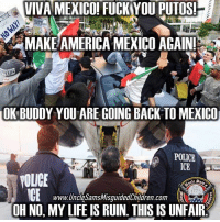 America, Family, and Guns: VIVA MEXICO FUCKYOU PUTOSI  MAKE AMERICA MEXICO AGAIN!  OK BUDDY YOU ARE GOING BACK TO MEXICO  POLICE  POLICE  www.UncesamsMisguidedChildren com  OH NO, MY LIFE IS RUIN. THIS IS UNFAIR 🇺🇸 Don't fuck with America. Didn't someone teach you not to shit where you eat? 👊🏽💀👍🏽 UncleSamsMisguidedChildren 🇺🇸 Check out our store. Link in bio. 🇺🇸 LIKE our Facebook page 🇺🇸 Subscribe to our YouTube Channel 🇺🇸 Visit our website for more News and Information. 🇺🇸 www.UncleSamsMisguidedChildren.com 🇺🇸 Tag and Join our Misguided Family @unclesamsmisguidedchildren USE CODE USMCNATION10 for 10% off our Store. MisguidedLife MisguidedNation USMCNation Apparel ProGun 2A Tactical alllivesmatter k9 POLICE trump Gun 2ndamendment Ammo republican USMC patriot oathkeeper snowflake donaldtrump trump merica MAGA murica armystrong republicans sheepdog backtheblue veteran