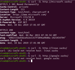 """Microsoft sucks!: vivek@nixcraft-wks01:~$ curl -IL http://microsoft.sucks/  HTTP/1.1 301 Moved Permanently  Cache-Control: private  Content-Length: 113  Content-Type: text/html; charset=utf-8  Location: https://www.microsoft.com/  Server: Microsoft-IIS/10.0  X-AspNet-Version: 4.0.30319  X-Powered-By: ASP.NET  Date: Wed, 18 Dec 2019 17:01:07 GMT  HTTP/2 200  content-type: text/html  last-modified: Wed, 04 Mar 2015 07:39:54 GMT  etag: """"6082151bd56ea922e1357f5896a90d0a:1425454794""""  content-length: 0  date: Wed, 18 Dec 2019 17:01:08 GMT  vivek@nixcraft-wks01:~$ curl -IL http://linux.sucks/  curl: (6) Could not resolve host: linux.sucks  vivek@nixcraft-wks01:~$  vivek@nixcraft-wks01:~$ curl -IL http://google.sucks/  curl: (6) Could not resolve host: google.sucks  vivek@nixcraft-wks01:~$ I Microsoft sucks!"""
