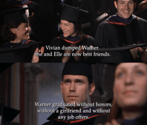 kateordie:The greatest ending in film history: Vivian dumped Warher.  he and Elle are now best friends.   Warner graduated without honors,  without a girlfriend and without  any job offers kateordie:The greatest ending in film history