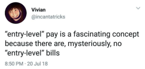 "vivian: Vivian  @incantatricks  ""entry-level"" pay is a fascinating concept  because there are, mysteriously, no  ""entry-level"" bills  8:50 PM 20 Jul 18"