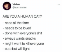 The truth: Vivian  @suchnerve  ARE YOU A HUMAN CAT?  naps all the time  - needs to be loved  - done with everyone's shit  always wants snacks  might want to kill everyone  - cute but will fight The truth