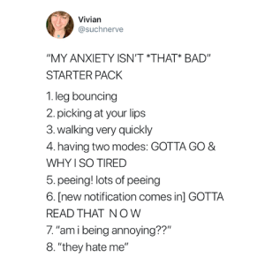 "Bad, Anxiety, and Starter Pack: Vivian  @suchnerve  ""MY ANXIETY ISN'T THAT* BAD""  STARTER PACK  1.leg bouncing  2.picking at your lips  3.walking very quickly  4. having two modes: GOTTA GO &  WHY I SO TIRED  5. peeing! lots of peeing  6. [new notification comes in] GOTTA  READ THAT NOW  7. ""am i being annoying??""  8. ""they hate me"" Why is this so accurate 😭😂"