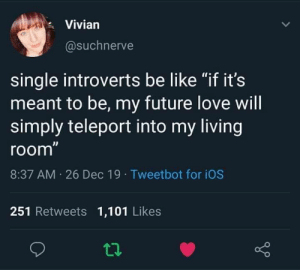"meirl: Vivian  @suchnerve  single introverts be like ""if it's  meant to be, my future love will  simply teleport into my living  room""  8:37 AM 26 Dec 19 · Tweetbot for iOS  251 Retweets 1,101 Likes meirl"
