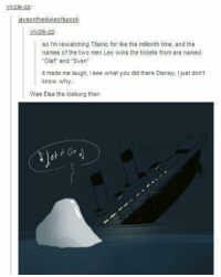 Disney, Elsa, and Memes: vivzie-Zp  jaysonthedukeofspook  vivzie-zp  so Im rewatching Titanic for like the milionth time, and the  names of the two men Leo wins the tickets from are named  Olaf and Sven  it made me laugh, I see what you did there Disney, Ijust dont  know why.  Was Elsa the iceburg then  et -Iceprincess