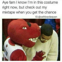 He a savage bruh😂😂: Aye fam know I'm in this costume  right now, but check out my  mixtape when you get the chance  IG:@yahboydaquan He a savage bruh😂😂