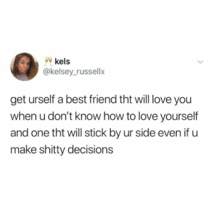 Best Friend, Dank, and Love: Vkels  @kelsey_russellx  get urself a best friend tht will love you  when u don't know how to love yourself  and one tht will stick by ur side even if u  make shitty decisions Love my bestie.