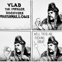 vlad the impaler: VLAD  THE IMPALER  DISCOVERS  MARSHMALLOWS  WELL THESE ARE  FUCKING  GREAT