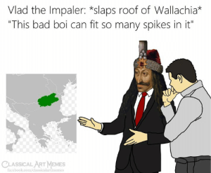 "vlad: Vlad the Impaler: *slaps roof of Wallachia*  ""This bad boi can fit so many spikes in it""  CLASSICALART MEMES  facebook.com/classicalartmemes"