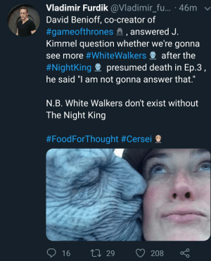 """Food, Death, and The Interview: Vladimir Furdik @Vladimir_fu... 46m  David Benioff, co-creator of  #gameofthrones , answered J  Kimmel question whether we're gonna  see more #whitewalkers after the  #Nightking presumed death in Ep.3  he said """"I am not gonna answer that  N.B. White Walkers don't exist without  The Night King  #Food ForThought #Cersei  16 29 208 ç It's a fan account... But But they did say that on the interview..... So maybe I say maybe a twist we be next."""