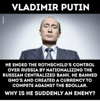 Memes, Vladimir Putin, and Control: VLADIMIR PUTIN  3  HE ENDED THE ROTHSCHILD'S CONTROL  OVER RUSSIA BY NATIONALIZING THE  RUSSIAN CENTRALIZED BANK. HE BANNED  GMO'S AND CREATED A CURRENCY TO  COMPETE AGAINST THE $DOLLAR.  WHY IS HE SUDDENLY AN ENEMY? #Anonymous