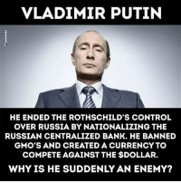 Thoughts?: VLADIMIR PUTIN  HE ENDED THE ROTHSCHILD'S CONTROL  OVER RUSSIA BY NATIONALIZING THE  RUSSIAN CENTRALIZED BANK. HE BANNED  GMO'S AND CREATED A CURRENCY TO  COMPETE AGAINST THE $DOLLAR.  WHY IS HE SUDDENLY AN ENEMY? Thoughts?