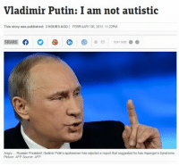 Vladimir Putin: Vladimir Putin: I am not autistic  This story was published: 2 HOURS AGO l FEBRUARY 06, 2015 11:22PM  SHARE  TEXT SIZE  Angry Russian President Vladimir Putin's spokesman has rejected a report that suggested he has Asperger's Syndrome.  Picture: AFP Source: AFP